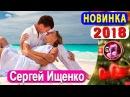 Как жаль - Сергей Ищенко 💕 Супер Новинка 2018 💕 ОБАЛДЕННАЯ ПЕСНЯ 🎵