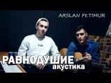 Arslan feat.Timur - Равнодушие (Акустика 2018)