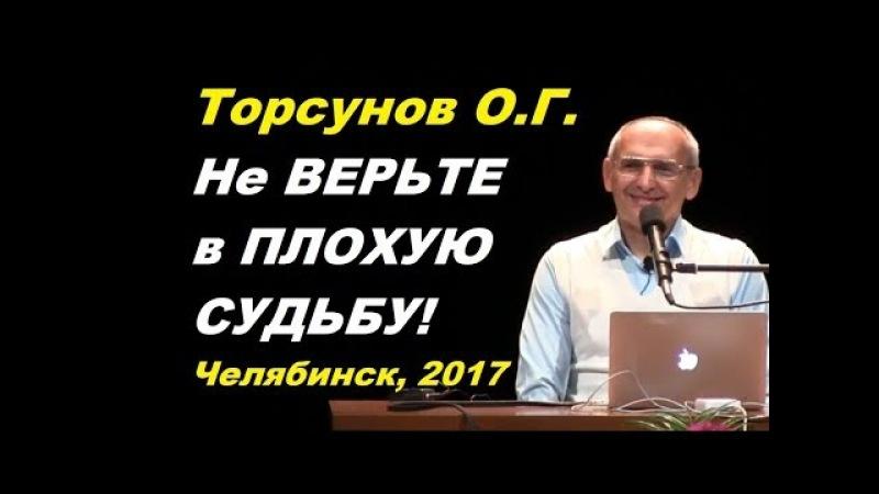 Торсунов О.Г. Не ВЕРЬТЕ в ПЛОХУЮ СУДЬБУ! Челябинск, 2017.12.20