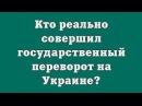 Кто реально совершил государственный переворот на Украине?