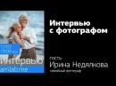 Интервью с семейным фотографом Ириной Недялковой на