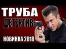 ТРУБА (2018) Русские детективы Новинки Фильмы Сериалы 2018 HD