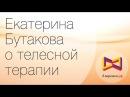 Екатерина Бутакова о телесной терапии