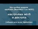 Настройка модуля esp8266 NodeMCU Lua WIFI настройка wi fi и доступа общие для всех проектов