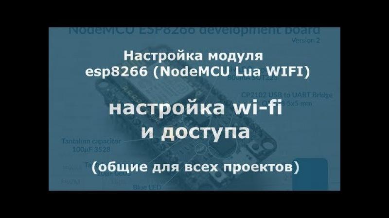 Настройка модуля esp8266 NodeMCU Lua WIFI (настройка wi-fi и доступа) общие для всех проектов