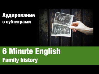 6 Minute English — Family history | Суфлёр — аудирование по английскому языку