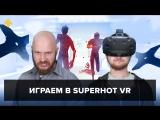 Фогеймер-стрим (13.03.18). Алексей Макаренков и Артём Комолятов играют в Superhot VR