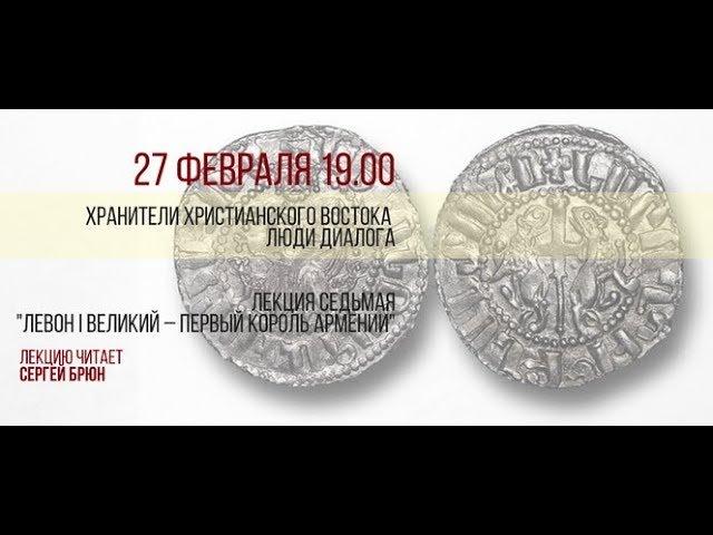 Цикл лекции Сергея Брюна - лекция 7 - Левон I Великий – первый король Армении