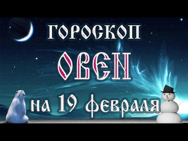 Гороскоп на 19 февраля 2018 года Овен Полнолуние через 11 дней