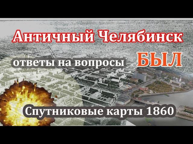 Античный Челябинск БЫЛ Ответы на вопросы Спутниковые карты 1860