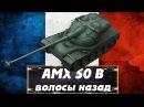 Гайд-обзор АМХ 50 В. ВОЛОСЫ НАЗАД/БЫСТРЕЕ ТОЛЬКО ЛТ
