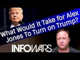 Alex Jones: What Would it Take For Alex to Turn On Trump