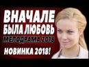 ПРЕМЬЕРА 2018 РВАНУЛА В ТРЕНД [ ВНАЧАЛЕ БЫЛА ЛЮБОВЬ ] Русские мелодрамы 2018 новинки,