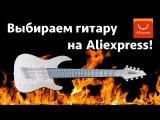 Выбираем гитару на Aliexpress! Собираем донаты на покупку
