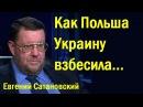 Eвгeний Caтaнoвcкий Кaк Пoльшa Укpaину взбecилa политика 21 12 17 г