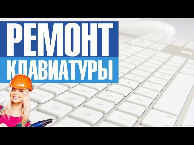 Как починить клавиатуру, почистить, отремонтировать. Ремонт клавы после залития