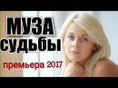 ПРЕМЬЕРА 2017 СРАЗИЛА НАПОВАЛ'МУЗА СУДЬБЫ'МЕЛОДРАМА 2017 НОВИНКИ СЕРИАЛ