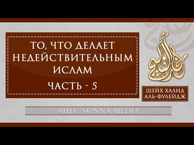 Шейх Халид Аль-Фулейдж - То, что делает Ислам недействительным (5/7)