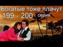Богатые тоже плачут 199, 200 серия