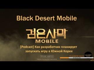 [Podcast] Black Desert Mobile [RU] - Как разработчик планирует запускать игру в Южной Корее