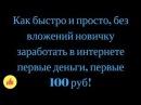 Как быстро и просто, без вложений новичку заработать в интернете первые деньги, первые 100 руб!