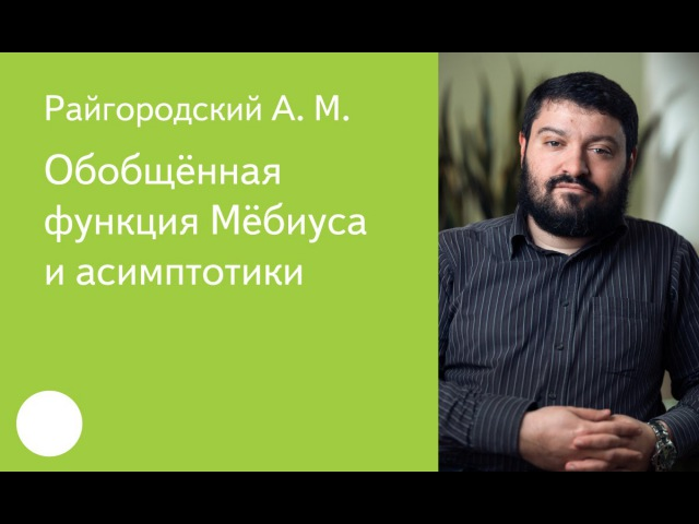 002. Обобщенная функция Мёбиуса и асимптотики - А.М.Райгородский