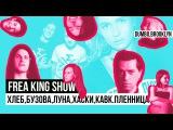 Frea King Show ХЛЕБ, БУЗОВА, ЛУНА, ХАСКИ, КАВКАЗСКАЯ ПЛЕННИЦА + DUMBO (Brooklyn) + Макс Покровский