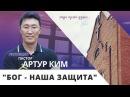 Бог наша защита пастор Артур Ким