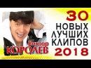 ВИКТОР КОРОЛЁВ – 30 НОВЫХ И ЛУЧШИХ ВИДЕО КЛИПОВ 2018 ГОДА. HD-Качество!