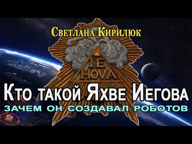 Кто такой Яхве Иегова Зачем он создавал Роботов Светлана Кирилюк