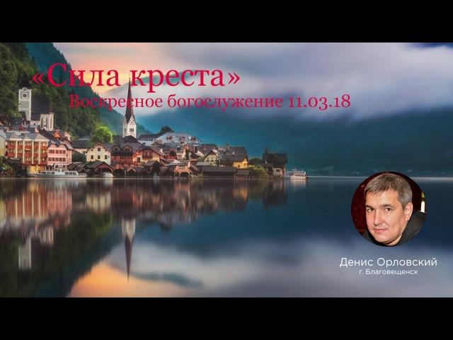 Денис Орловский Сила креста 11 03 2018
