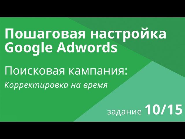 Настройка поисковой кампании Google AdWords: Корректировка на время - Шаг 10/15