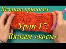 Вязание крючком. Урок 17. Вяжем «косы».