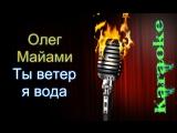 Олег Майами - Ты ветер я вода ( караоке )