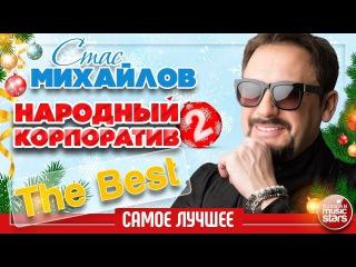 СТАС МИХАЙЛОВ  НАРОДНЫЙ КОРПОРАТИВ 2  САМОЕ ЛУЧШЕЕ  THE BEST
