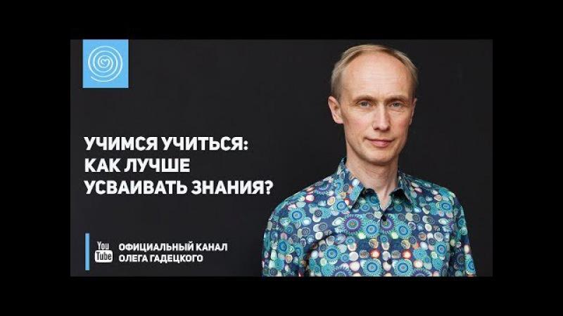 Учимся учиться как лучше усваивать знания Олег Гадецкий