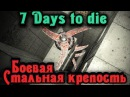 Боевая Стальная крепость 2.0 - 7 Days to Die стрим
