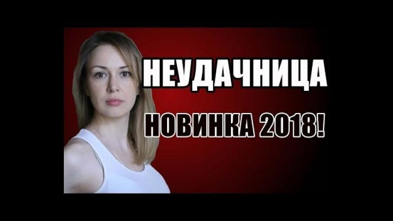 ПРЕМЬЕРА 2018 НЕУДАЧНИЦА Русские мелодрамы 2018