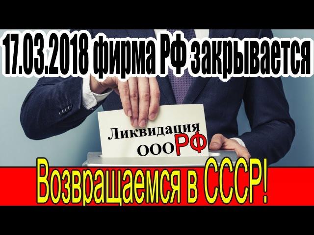 17 03 2018 фирма РФ закрывается Возвращаемся в правовое поле СССР 22 02 2018