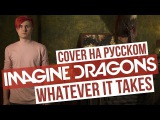 Imagine Dragons - Whatever It Takes (Cover на русском RADIO TAPOK Кавер)