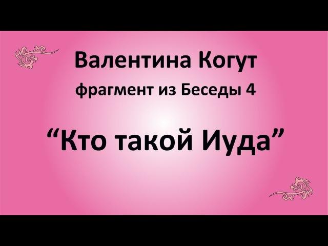 Кто такой Иуда - Валентина Когут (фрагмент из Беседы 4)