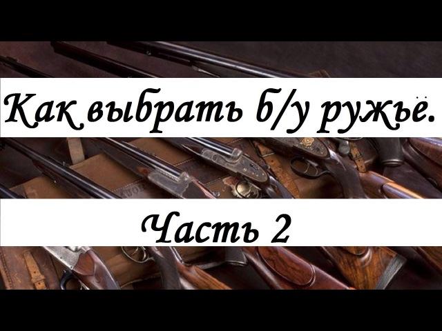 Как выбрать б/у ружьё часть 2 rfr ds,hfnm ,/e he;m` xfcnm 2