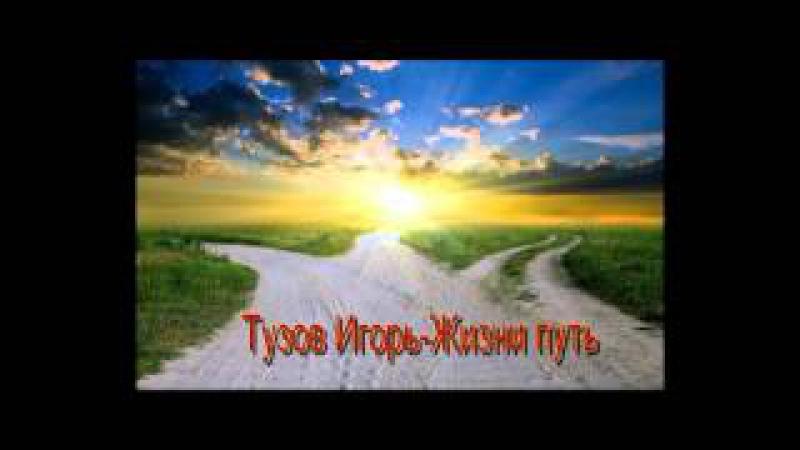Тузов Игорь-Жизни путь(новая версия)