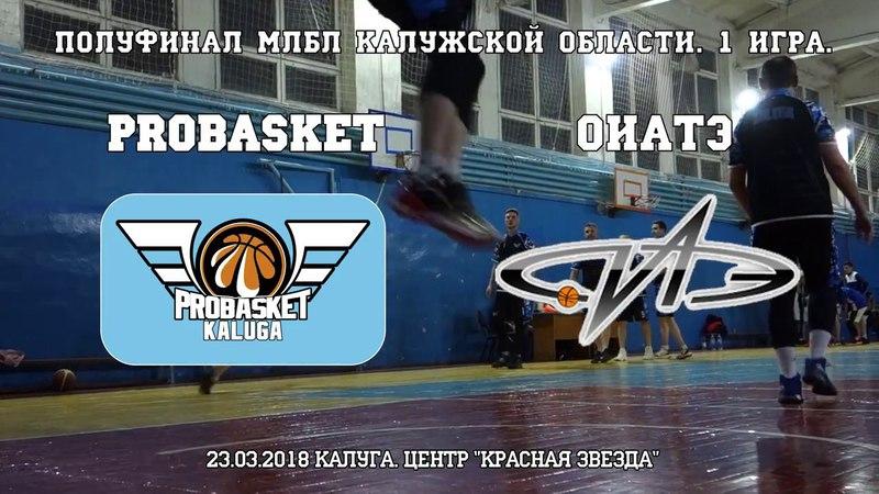 PRO BASKET — ОИАТЭ. МЛБЛ Полуфинал 1игра. 23 марта 2018