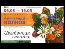 Приглашаем в Художественную галерею любоваться «Цветочной сонатой». Выставка произведений Александра Волкова Школа акварели Се