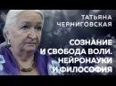 Татьяна Черниговская о сознании свободе воли науках о мозге и философии