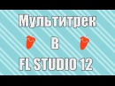 Создание Мультитрека В FL Studio 12 | How to make multitrack in FL Studio 12