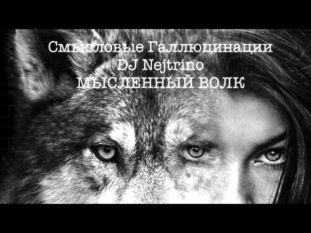 Смысловые Галлюцинации DJ Nejtrino - Мысленный Волк