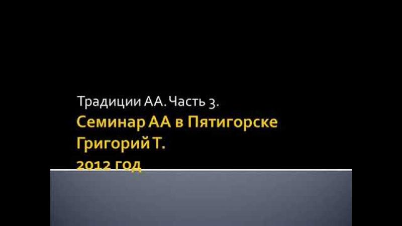 16. Семинар АА в Пятигорске. Григорий Т. 2012 год. Традиции. Часть 3