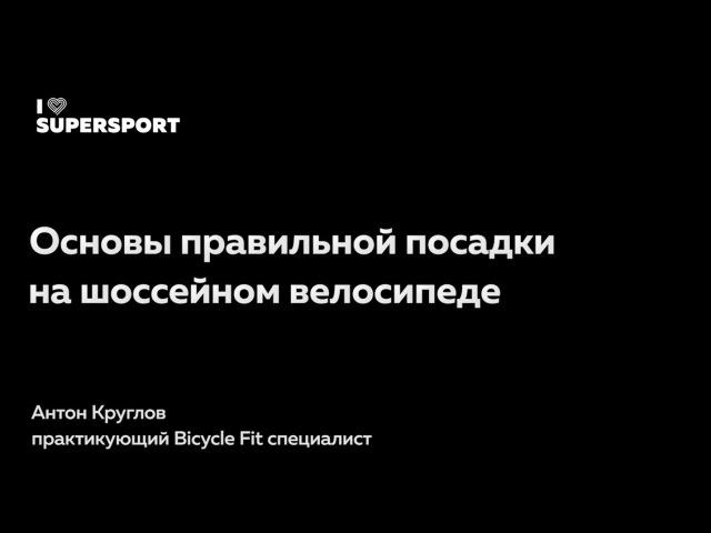 Основы правильной посадки на шоссейном велосипеде. Антон Круглов в Лектории I Love Supersport